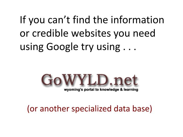 If you can't find the information or credible websites you need using Google try using . . .