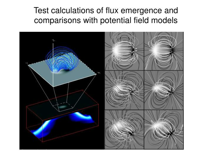 Test calculations of flux emergence and comparisons with potential field models