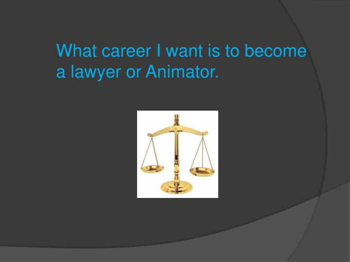 What career I want is to become a lawyer or Animator.