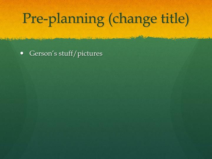 Pre-planning (change title)