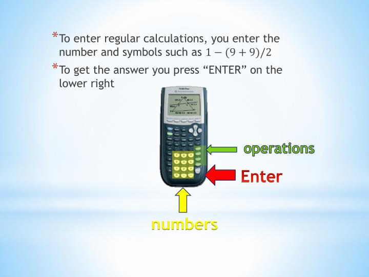 To enter regular calculations, you enter the number and symbols such as