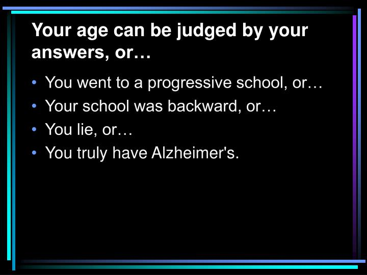 Your age can be judged by your answers, or…