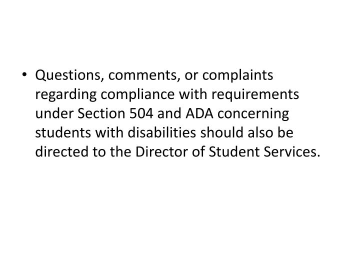 Questions, comments, or complaints regarding compliance with requirements under Section 504 and ADA concerning students with disabilities should also be directed to the Director of Student Services.
