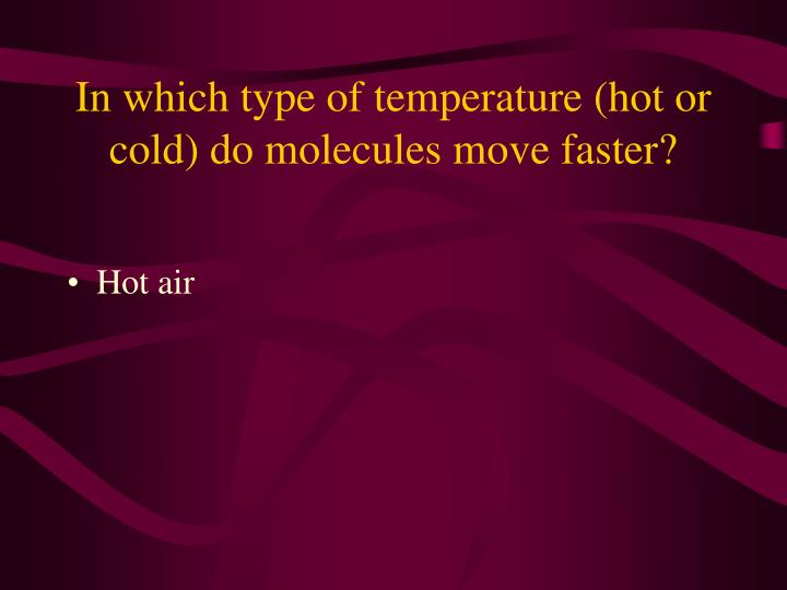 In which type of temperature (hot or cold) do molecules move faster?