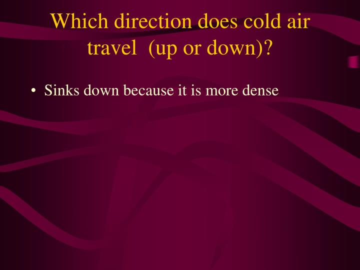 Which direction does cold air travel  (up or down)?