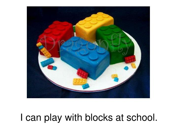 I can play with blocks at school.