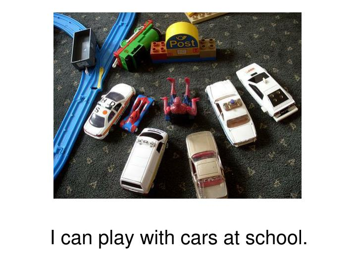 I can play with cars at school.