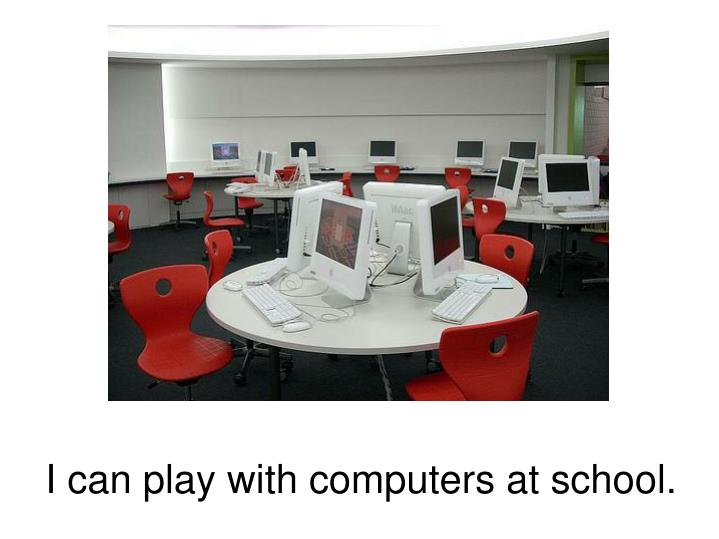 I can play with computers at school.
