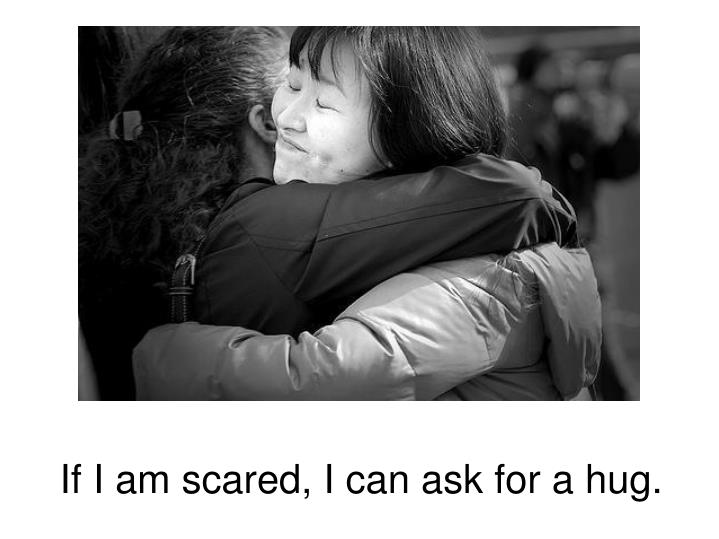 If I am scared, I can ask for a hug.