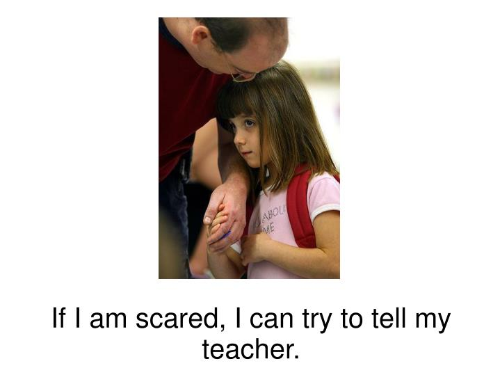 If I am scared, I can try to tell my teacher.