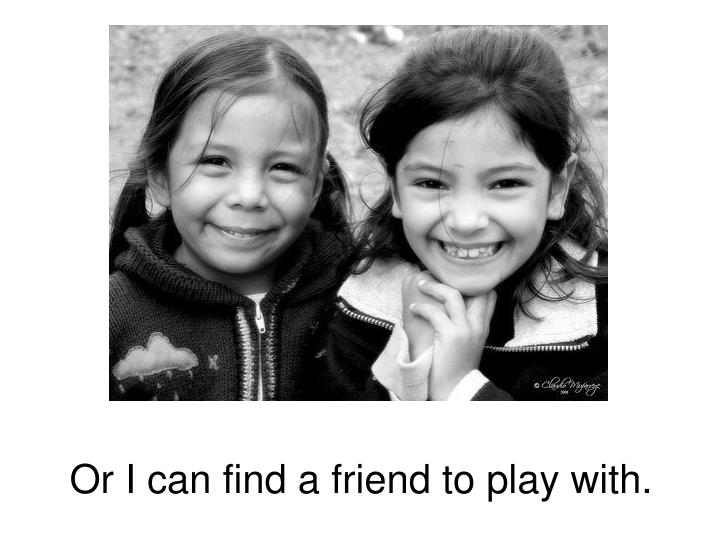 Or I can find a friend to play with.
