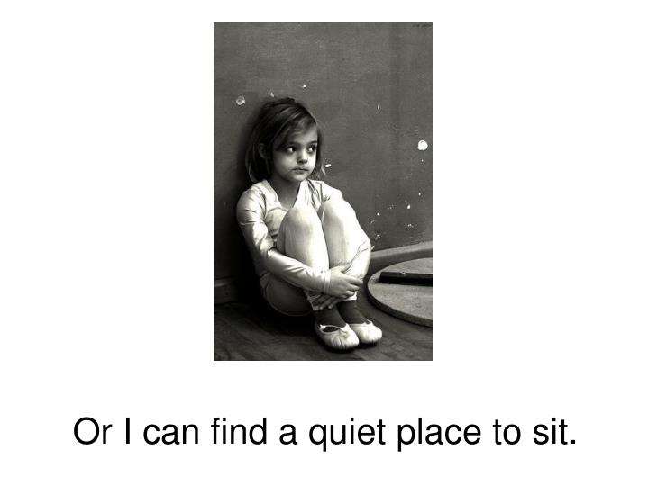 Or I can find a quiet place to sit.