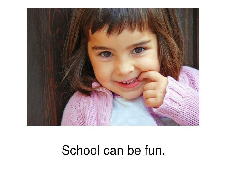 School can be fun.