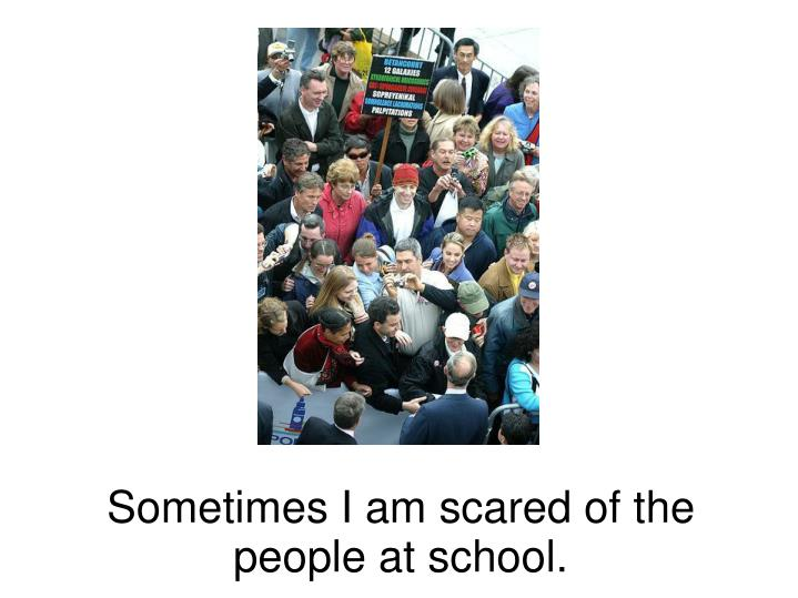 Sometimes I am scared of the people at school.