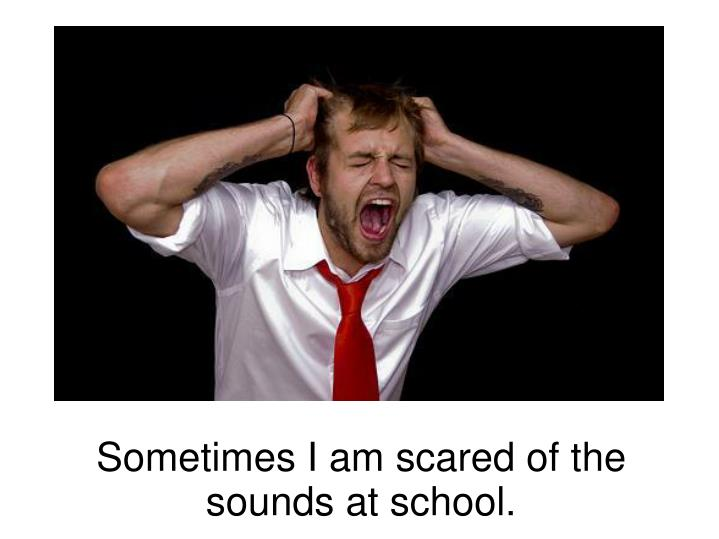 Sometimes I am scared of the sounds at school.