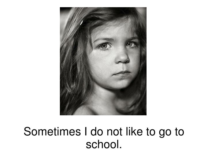 Sometimes I do not like to go to school.