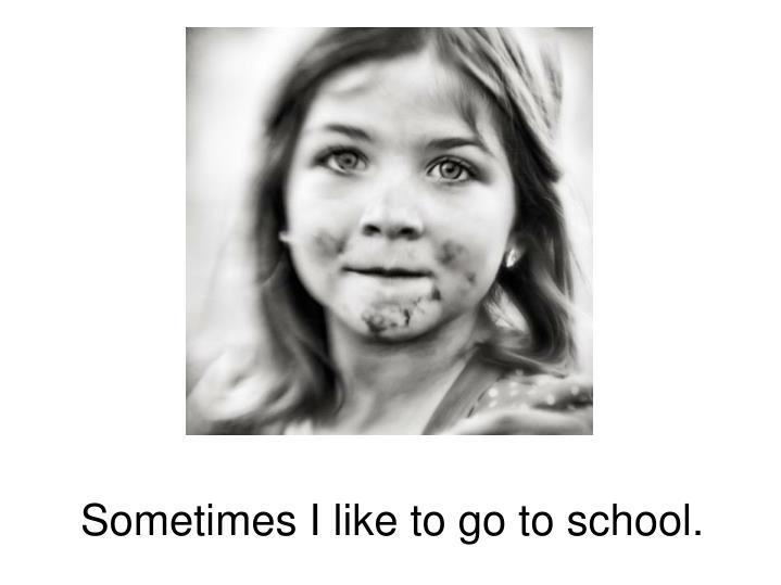 Sometimes I like to go to school.