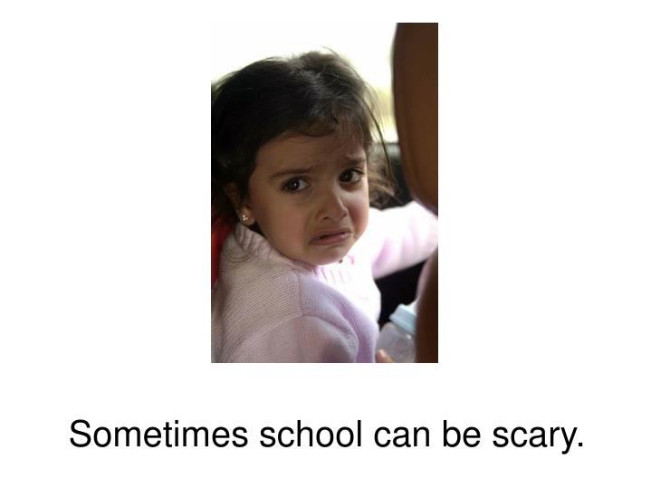 Sometimes school can be scary.