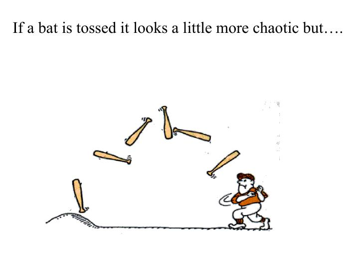 If a bat is tossed it looks a little more chaotic but….