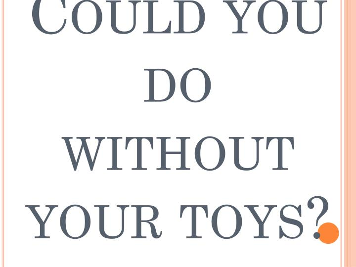 Could you do without your toys?