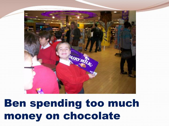 Ben spending too much money on chocolate
