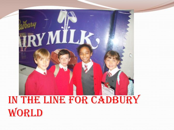 In the line for cadbury world