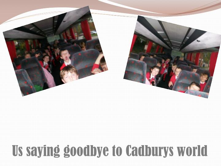 Us saying goodbye to Cadburys world