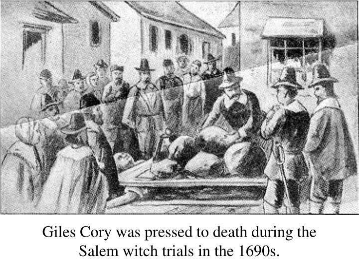 Giles Cory was pressed to death during the Salem witch trials in the 1690s.