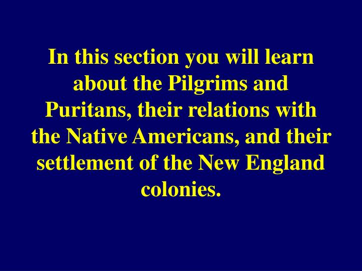 In this section you will learn about the Pilgrims and Puritans, their relations with the Native Amer...