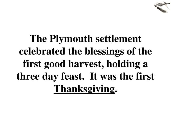 The Plymouth settlement celebrated the blessings of the first good harvest, holding a three day feast.  It was the first