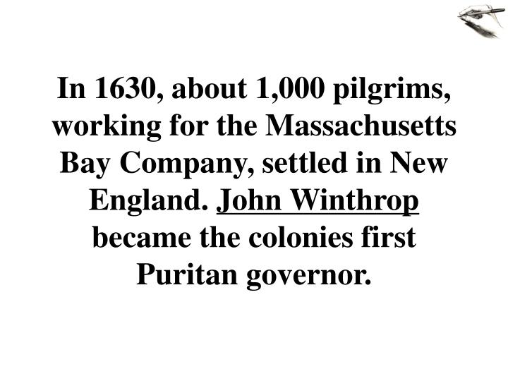 In 1630, about 1,000 pilgrims, working for the Massachusetts Bay Company, settled in New England.