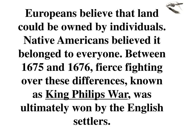 Europeans believe that land could be owned by individuals.  Native Americans believed it belonged to everyone. Between 1675 and 1676, fierce fighting over these differences, known as