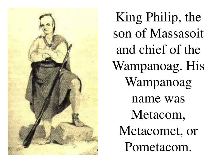 King Philip, the son of Massasoit and chief of the Wampanoag. His Wampanoag name was Metacom, Metacomet, or Pometacom.