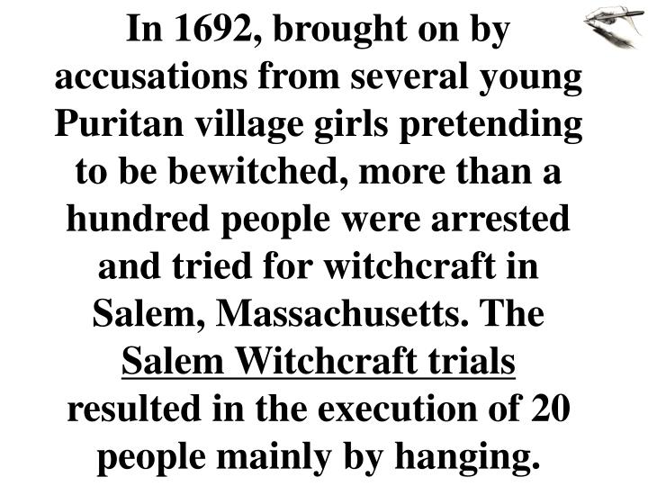 In 1692, brought on by accusations from several young Puritan village girls pretending to be bewitched, more than a hundred people were arrested and tried for witchcraft in Salem, Massachusetts. The