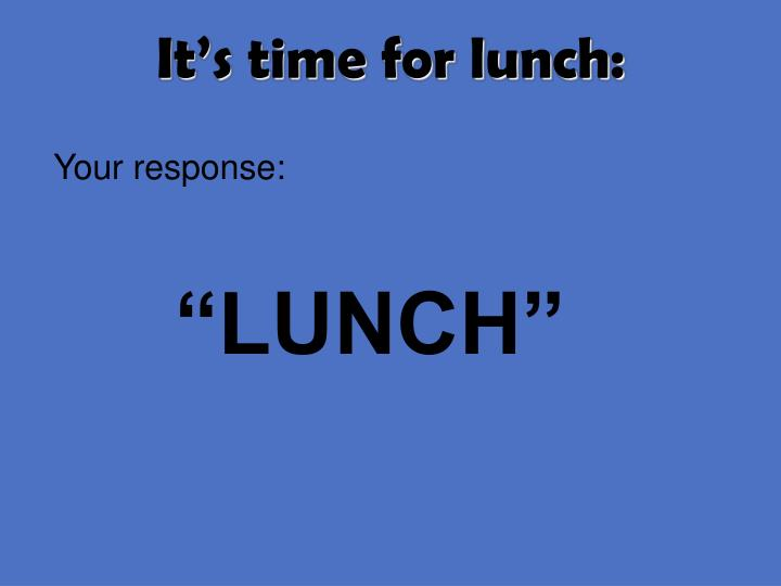 It's time for lunch: