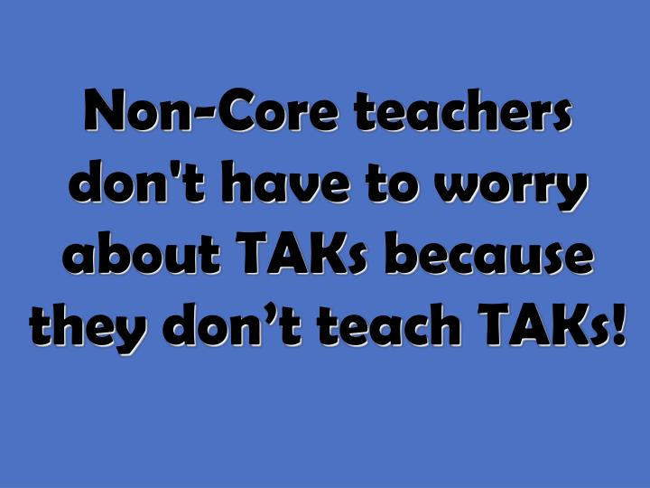 Non-Core teachers don't have to worry about TAKs because they don't teach TAKs!