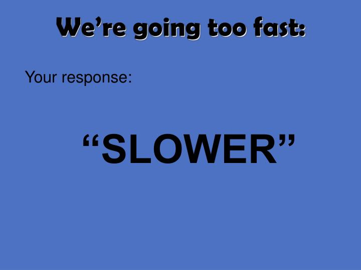 We're going too fast: