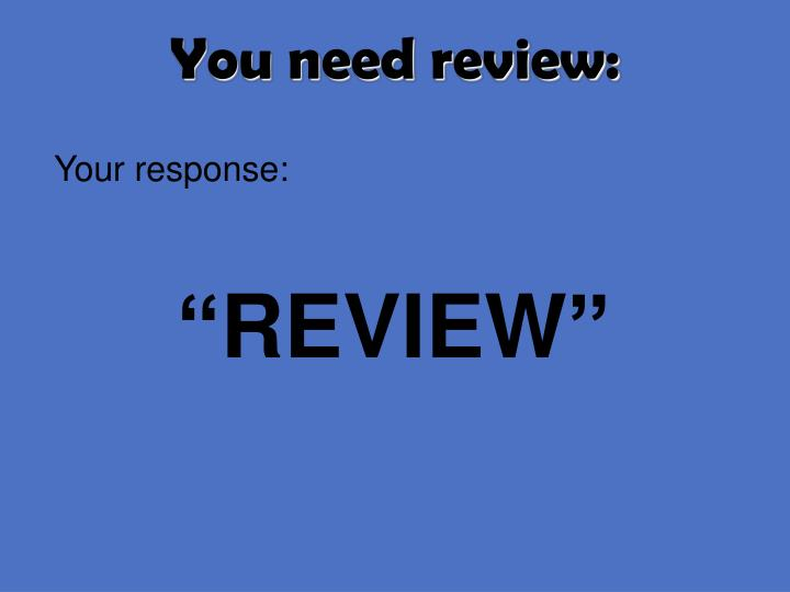 You need review:
