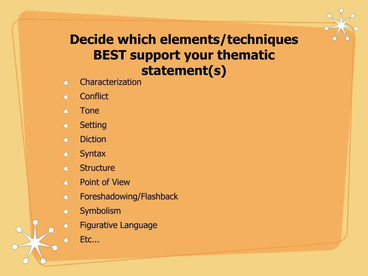 Decide which elements/techniques BEST support your thematic statement(s)
