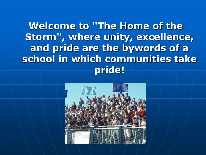 "Welcome to ""The Home of the Storm"", where unity, excellence, and pride are the bywords of a school in which communities take pride!"