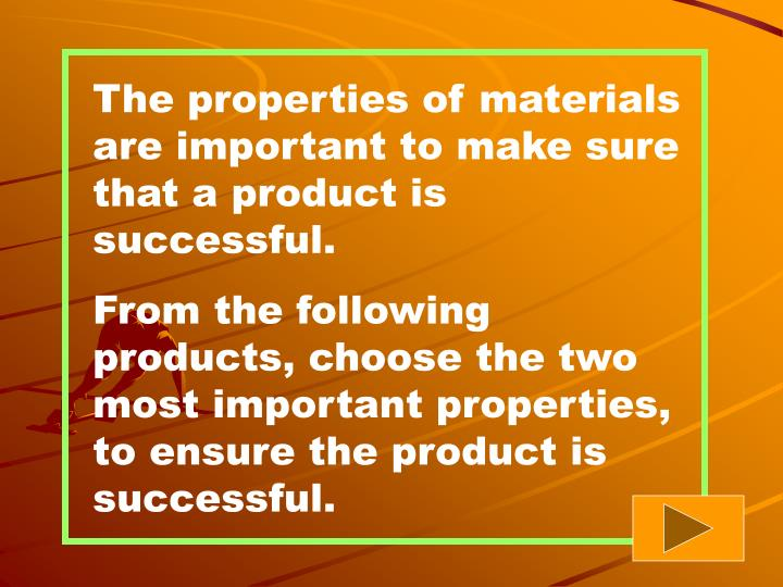 The properties of materials are important to make sure that a product is successful.