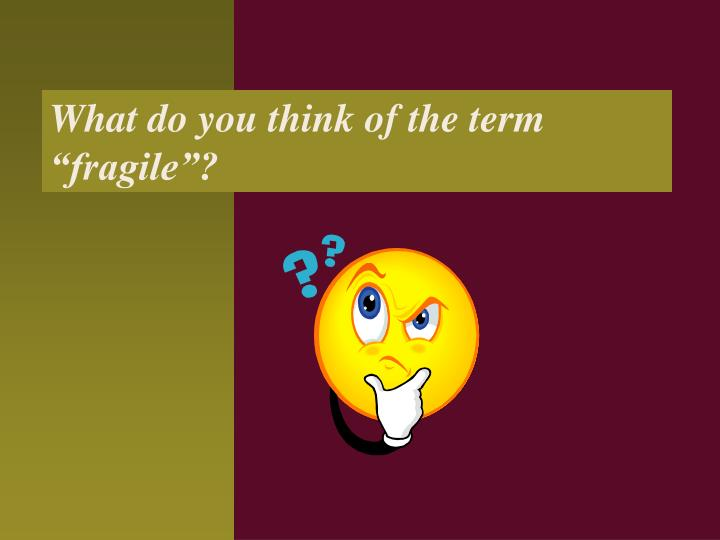 "What do you think of the term ""fragile""?"