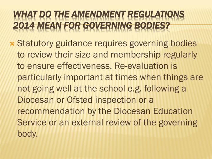 Statutory guidance requires governing bodies to review their size and membership regularly to ensure effectiveness. Re-evaluation is particularly important at times when things are not going well at the school e.g. following a Diocesan or Ofsted inspection or a recommendation by the Diocesan Education Service or an external review of the governing body.