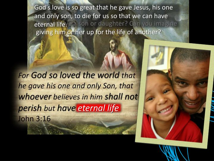God's love is so great that he gave Jesus, his one and only son, to die for us so that we can have eternal life.