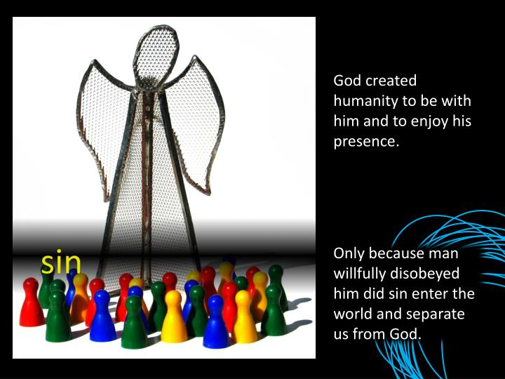 God created humanity to be with him and to enjoy his presence.