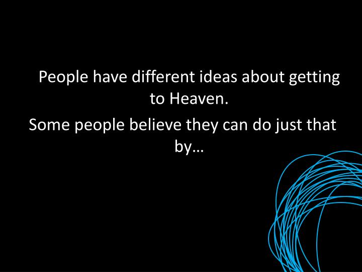 People have different ideas about getting to Heaven.