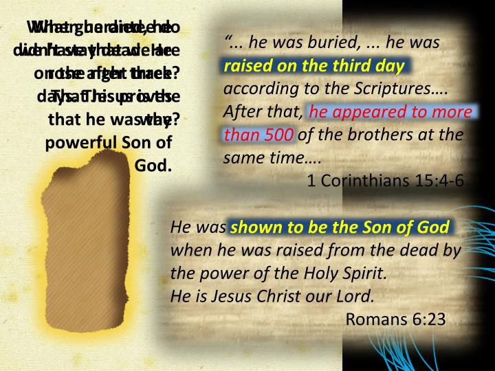 When he died, he didn't stay dead. He rose after three days. This proves that he was the powerful Son of God.