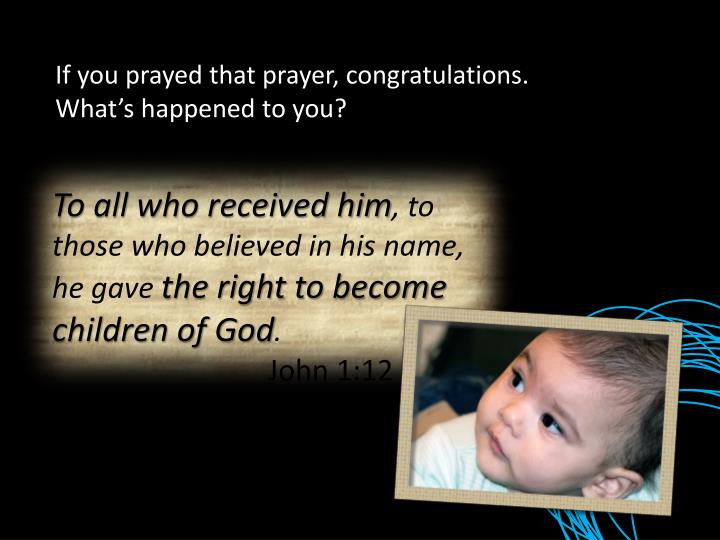 If you prayed that prayer, congratulations. What's happened to you?