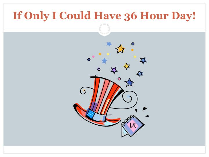 If Only I Could Have 36 Hour Day!