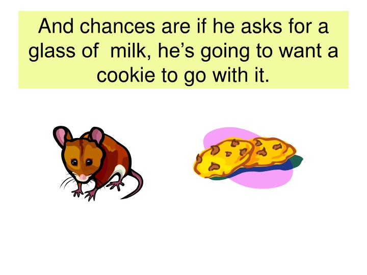 And chances are if he asks for a glass of  milk, he's going to want a cookie to go with it.